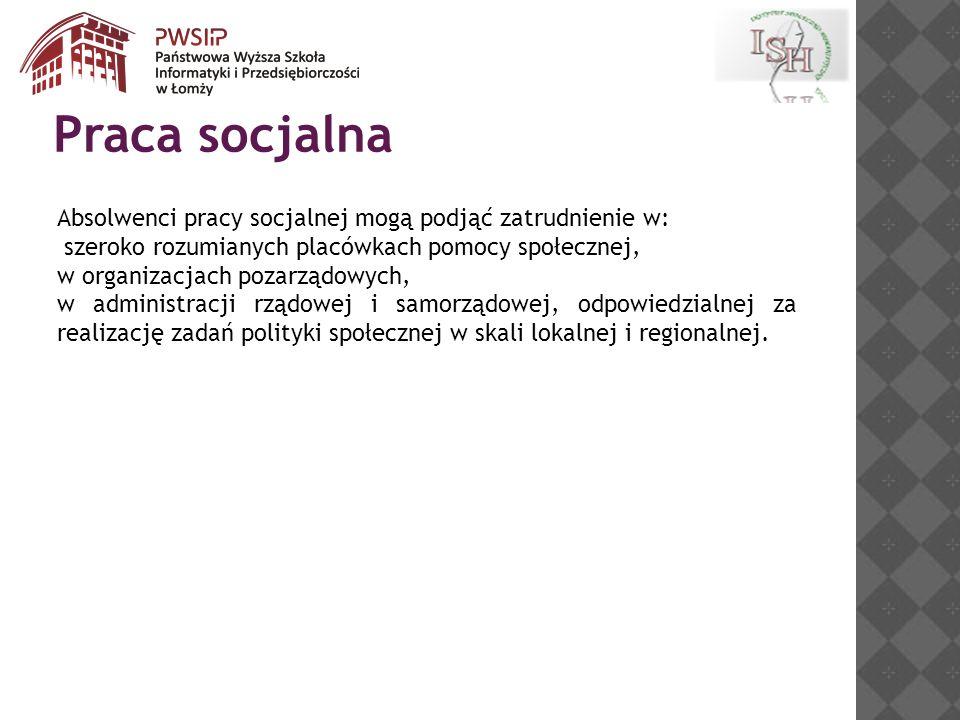 Absolwenci pracy socjalnej mogą podjąć zatrudnienie w: szeroko rozumianych placówkach pomocy społecznej, w organizacjach pozarządowych, w administracji rządowej i samorządowej, odpowiedzialnej za realizację zadań polityki społecznej w skali lokalnej i regionalnej.