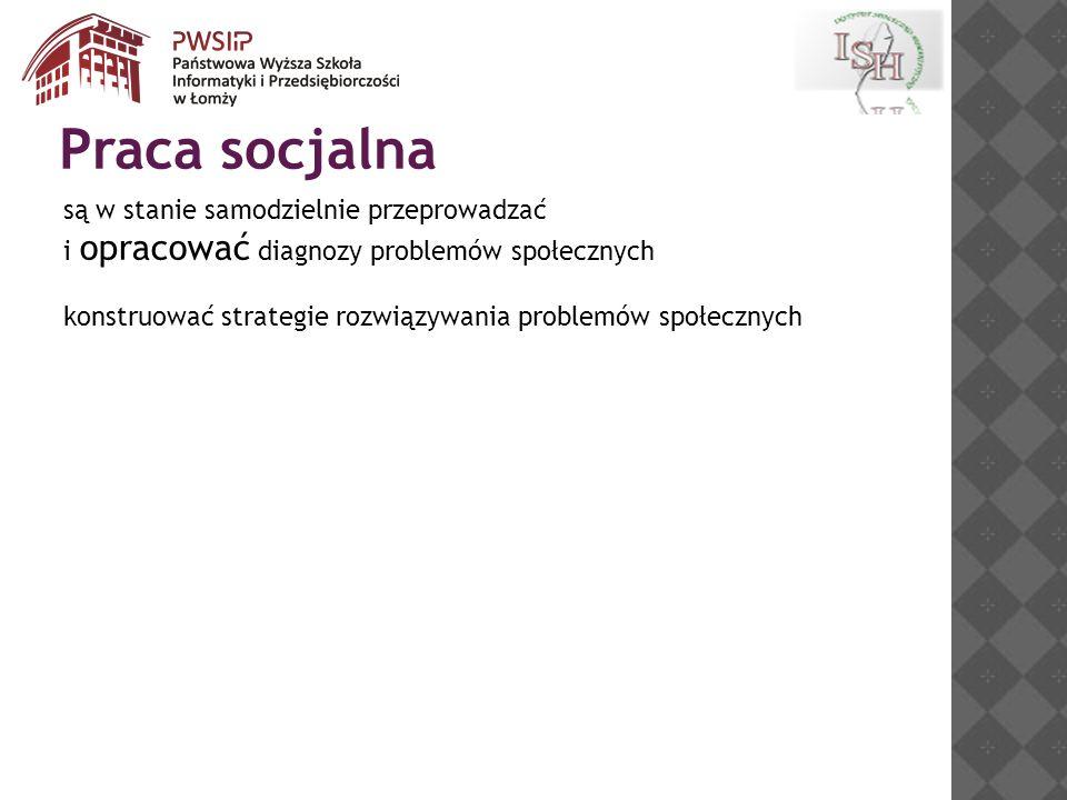 są w stanie samodzielnie przeprowadzać i opracować diagnozy problemów społecznych konstruować strategie rozwiązywania problemów społecznych Praca socjalna