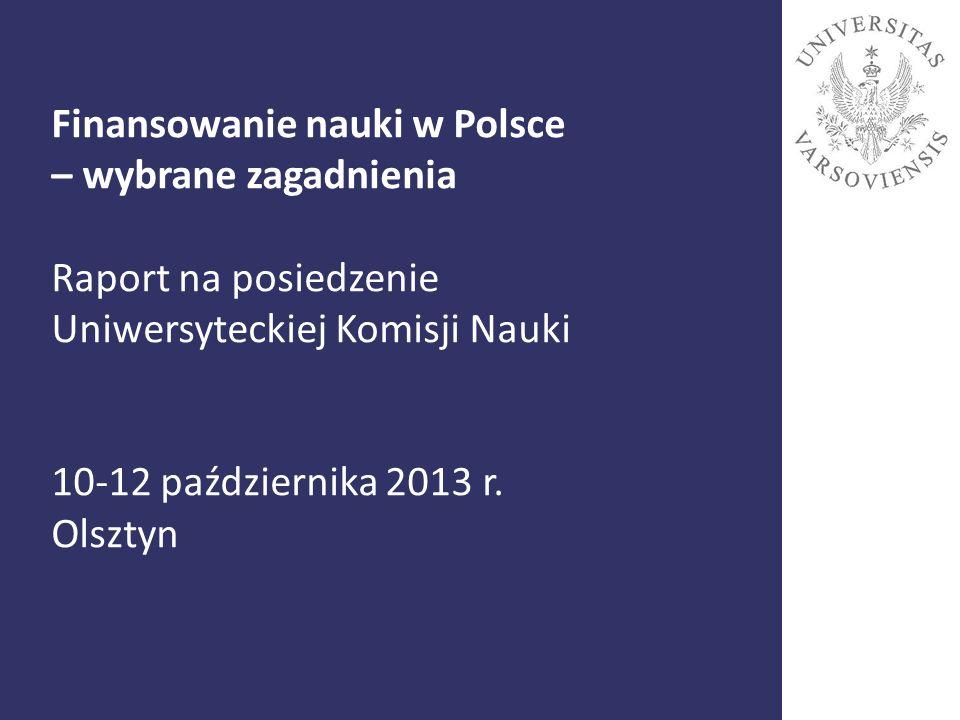 Finansowanie nauki w Polsce – wybrane zagadnienia Raport na posiedzenie Uniwersyteckiej Komisji Nauki 10-12 października 2013 r. Olsztyn 1