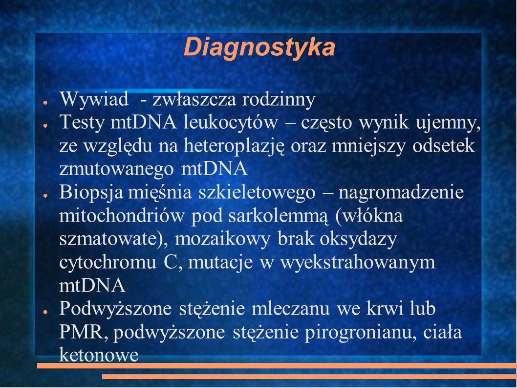 Diagnostyka Wywiad - zwłaszcza rodzinny Testy mtDNA leukocytów – często wynik ujemny, ze względu na heteroplazję oraz mniejszy odsetek zmutowanego mtD