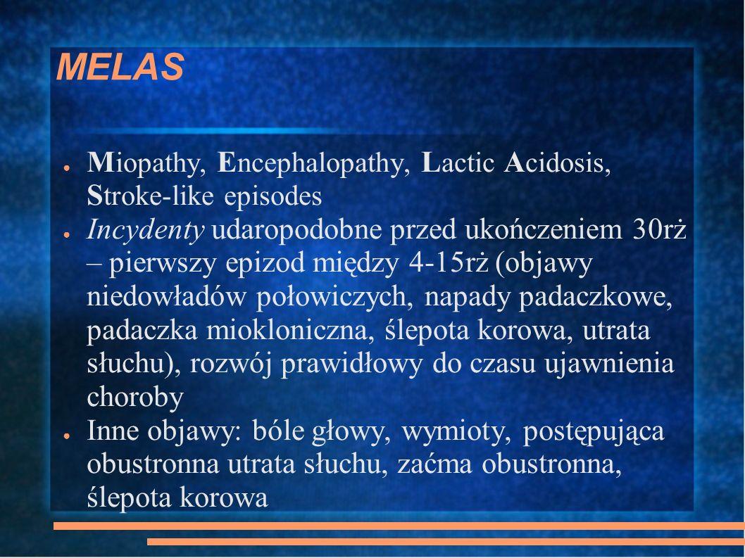 MELAS M iopathy, E ncephalopathy, L actic A cidosis, S troke-like episodes Incydenty udaropodobne przed ukończeniem 30rż – pierwszy epizod między 4-15