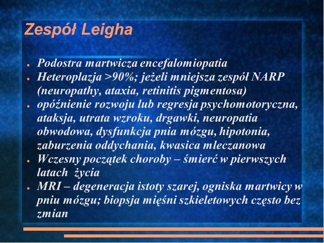 Zespół Leigha Podostra martwicza encefalomiopatia Heteroplazja >90%; jeżeli mniejsza zespół NARP (neuropathy, ataxia, retinitis pigmentosa) opóźnienie