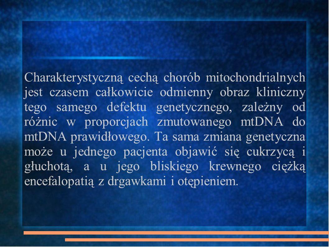 Historia 1959 – pierwszy pacjent ze zdiagnozowaną chorobą mitochondrialną 1963 – mitochondria mają własne DNA 1981 – zsekwencjonowanie ludzkiego mt DNA 1988 – odkryto pierwsze mutacje patognomoniczne dla chorób mitochondrialnych Lata 90 - Boom na choroby mitochondrialne; obecnie znanych ponad 40 jednostek chorobowych