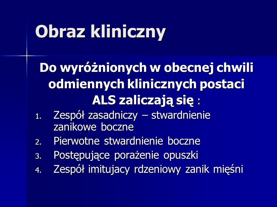 Obraz kliniczny Do wyróżnionych w obecnej chwili odmiennych klinicznych postaci ALS zaliczają się : 1. Zespół zasadniczy – stwardnienie zanikowe boczn