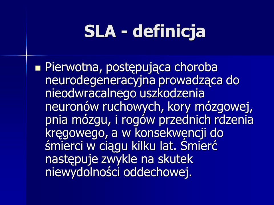 SLA - definicja Pierwotna, postępująca choroba neurodegeneracyjna prowadząca do nieodwracalnego uszkodzenia neuronów ruchowych, kory mózgowej, pnia mó