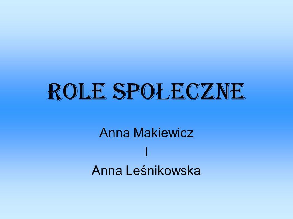 ROLE SPO Ł ECZNE Anna Makiewicz I Anna Leśnikowska