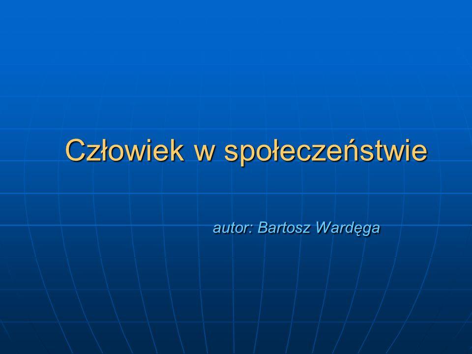 Człowiek w społeczeństwie autor: Bartosz Wardęga Człowiek w społeczeństwie autor: Bartosz Wardęga