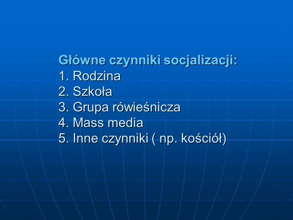 Główne czynniki socjalizacji: 1. Rodzina 2. Szkoła 3. Grupa rówieśnicza 4. Mass media 5. Inne czynniki ( np. kościół)