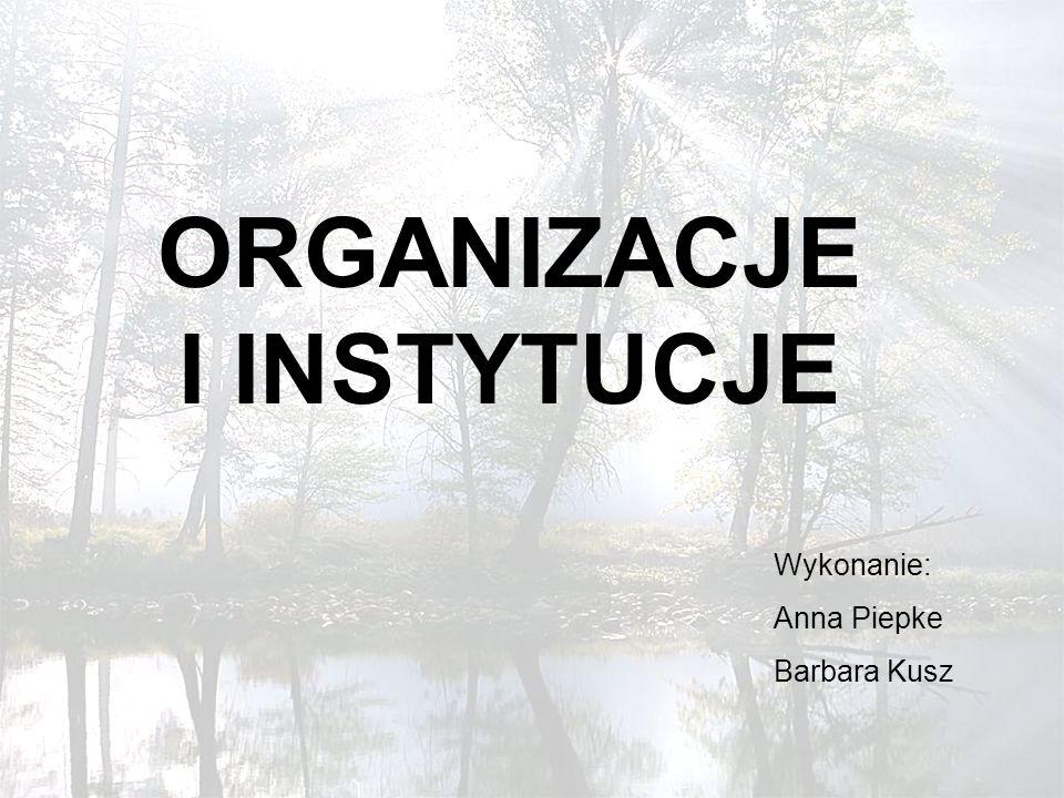 ORGANIZACJE I INSTYTUCJE Wykonanie: Anna Piepke Barbara Kusz