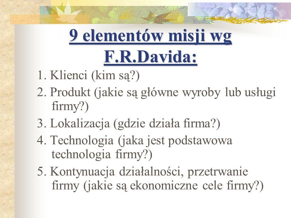 9 elementów misji wg F.R.Davida: 1. Klienci (kim są?) 2. Produkt (jakie są główne wyroby lub usługi firmy?) 3. Lokalizacja (gdzie działa firma?) 4. Te