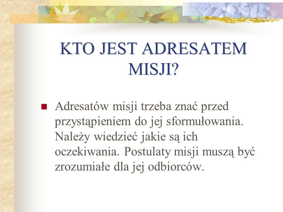 KTO JEST ADRESATEM MISJI.Adresatów misji trzeba znać przed przystąpieniem do jej sformułowania.