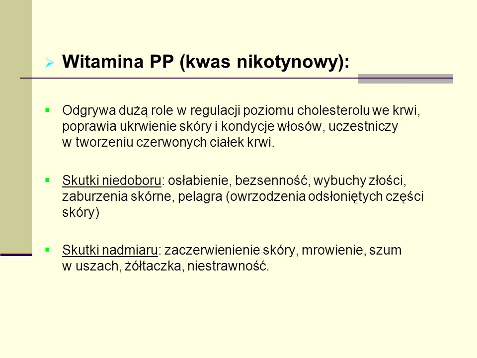 Witamina PP (kwas nikotynowy): Witamina PP (kwas nikotynowy): Odgrywa dużą role w regulacji poziomu cholesterolu we krwi, poprawia ukrwienie skóry i k