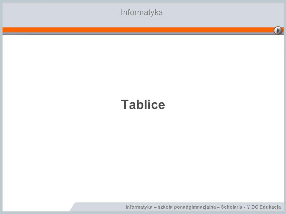 Informatyka – szkoła ponadgimnazjalna – Scholaris - © DC Edukacja Cele lekcji Podczas tej lekcji nauczysz się: –co to jest tablica; –w jaki sposób zadeklarować tablicę; –co to jest indeks tablicy; –w jaki sposób odwołać się do elementu tablicy; –w jaki sposób wprowadzić dane do tablicy; –w jaki sposób wykorzystać tablice w procedurach.