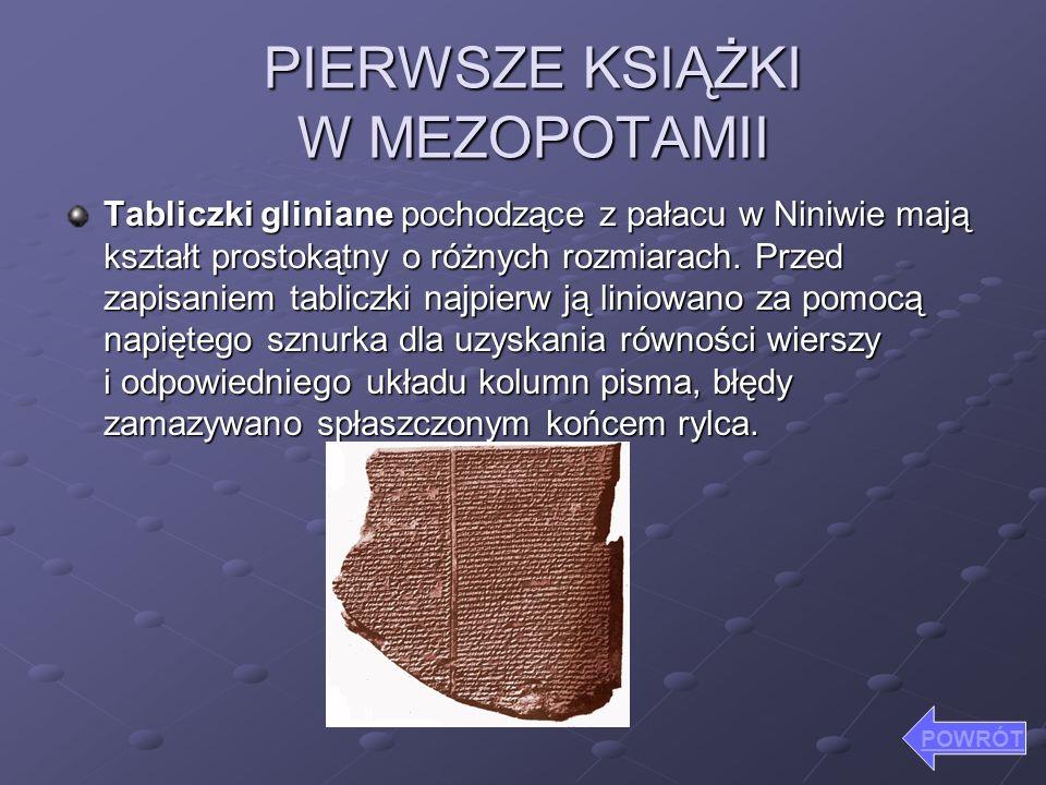 PIERWSZE KSIĄŻKI W MEZOPOTAMII Tabliczki gliniane pochodzące z pałacu w Niniwie mają kształt prostokątny o różnych rozmiarach. Przed zapisaniem tablic