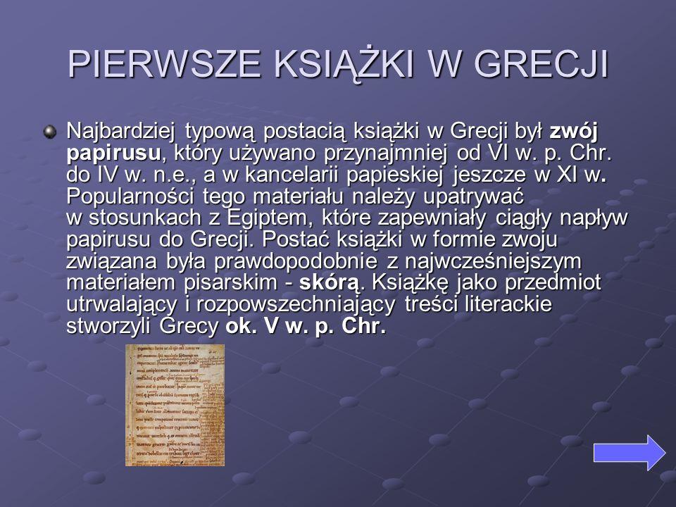 PIERWSZE KSIĄŻKI W GRECJI Najbardziej typową postacią książki w Grecji był zwój papirusu, który używano przynajmniej od VI w. p. Chr. do IV w. n.e., a