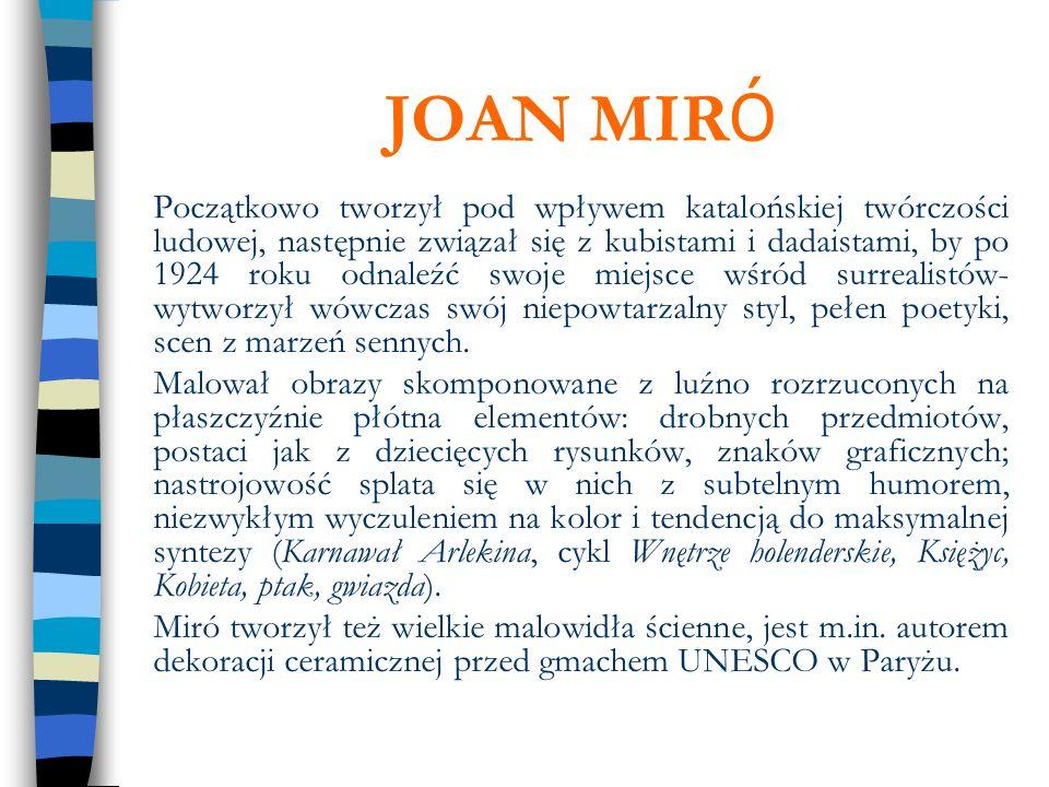 JOAN MIR Ó Początkowo tworzył pod wpływem katalońskiej twórczości ludowej, następnie związał się z kubistami i dadaistami, by po 1924 roku odnaleźć sw