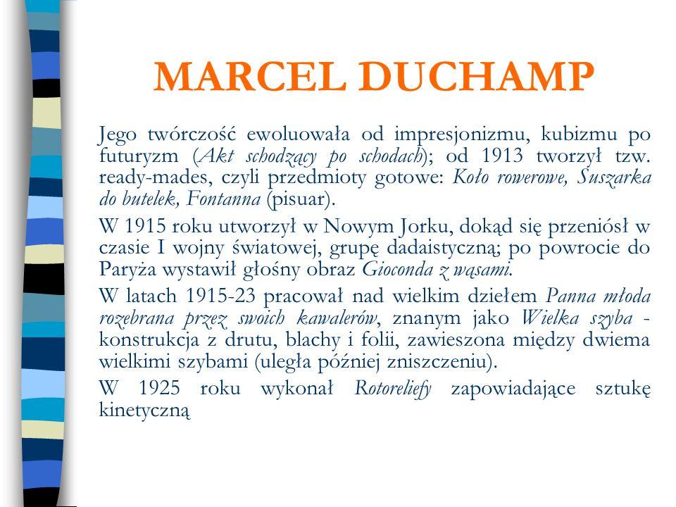 MARCEL DUCHAMP Jego twórczość ewoluowała od impresjonizmu, kubizmu po futuryzm (Akt schodzący po schodach); od 1913 tworzył tzw. ready-mades, czyli pr