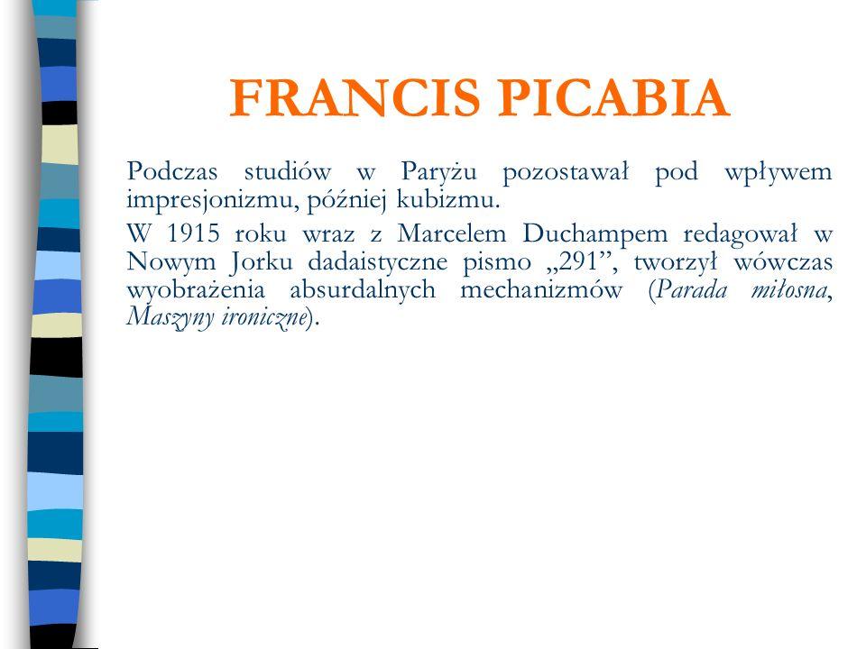 FRANCIS PICABIA Podczas studiów w Paryżu pozostawał pod wpływem impresjonizmu, później kubizmu. W 1915 roku wraz z Marcelem Duchampem redagował w Nowy