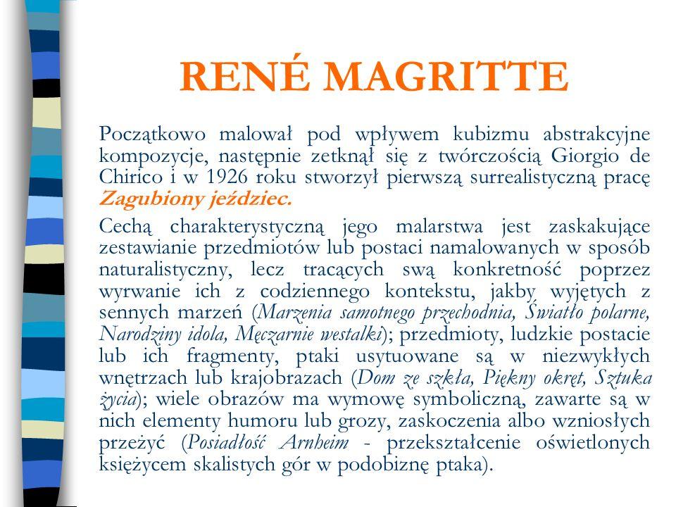 RENÉ MAGRITTE Początkowo malował pod wpływem kubizmu abstrakcyjne kompozycje, następnie zetknął się z twórczością Giorgio de Chirico i w 1926 roku stw