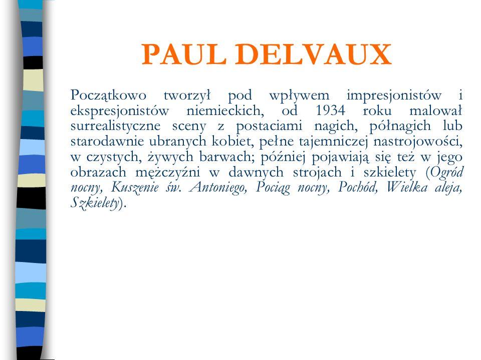 PAUL DELVAUX Początkowo tworzył pod wpływem impresjonistów i ekspresjonistów niemieckich, od 1934 roku malował surrealistyczne sceny z postaciami nagi