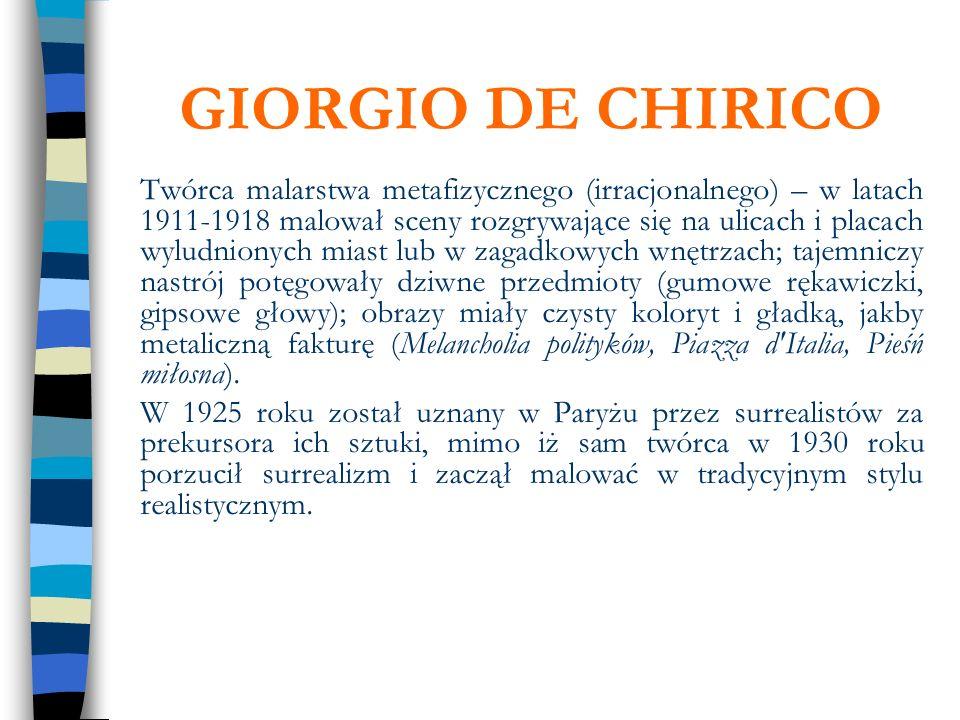 GIORGIO DE CHIRICO Twórca malarstwa metafizycznego (irracjonalnego) – w latach 1911-1918 malował sceny rozgrywające się na ulicach i placach wyludnion