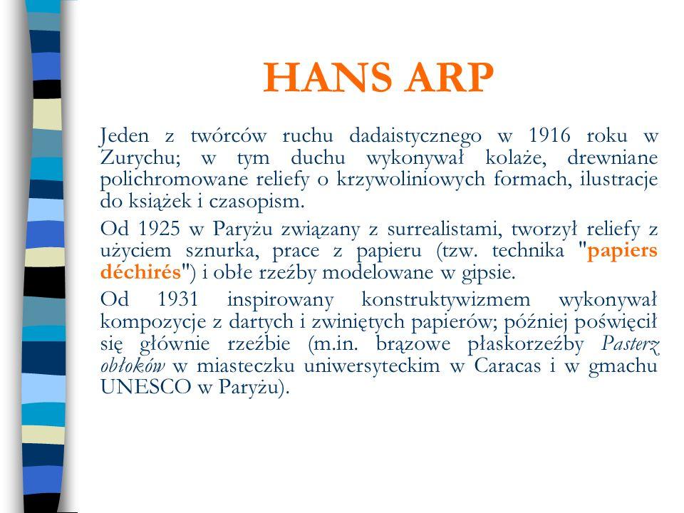 HANS ARP Jeden z twórców ruchu dadaistycznego w 1916 roku w Zurychu; w tym duchu wykonywał kolaże, drewniane polichromowane reliefy o krzywoliniowych