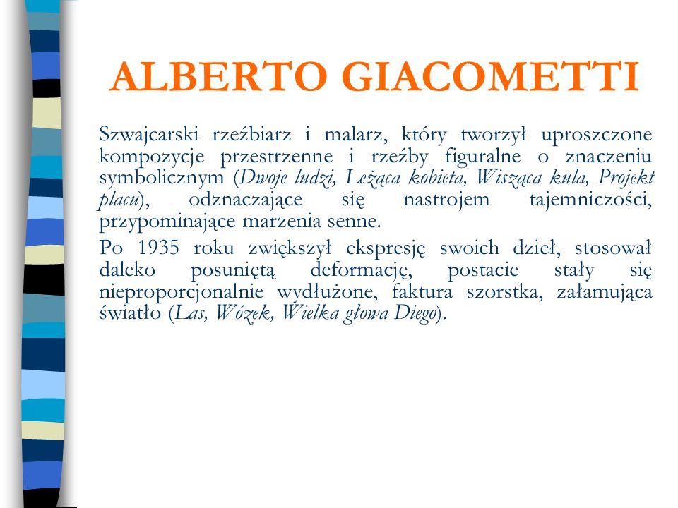 ALBERTO GIACOMETTI Szwajcarski rzeźbiarz i malarz, który tworzył uproszczone kompozycje przestrzenne i rzeźby figuralne o znaczeniu symbolicznym (Dwoj