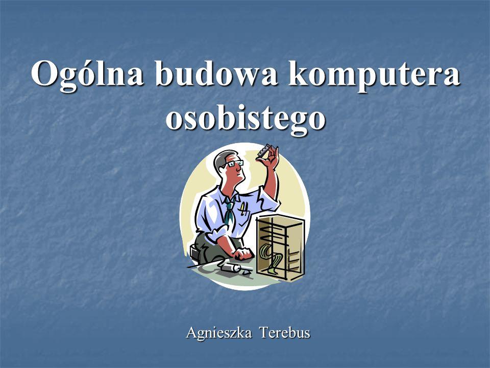 Ogólna budowa komputera osobistego Agnieszka Terebus