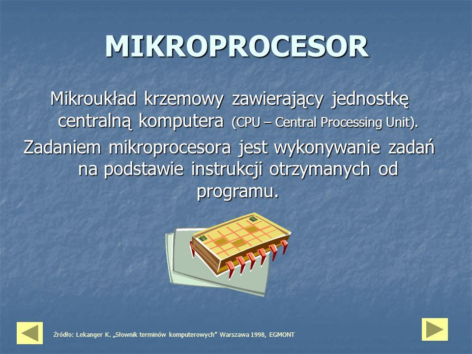 MIKROPROCESOR Mikroukład krzemowy zawierający jednostkę centralną komputera (CPU – Central Processing Unit). Zadaniem mikroprocesora jest wykonywanie