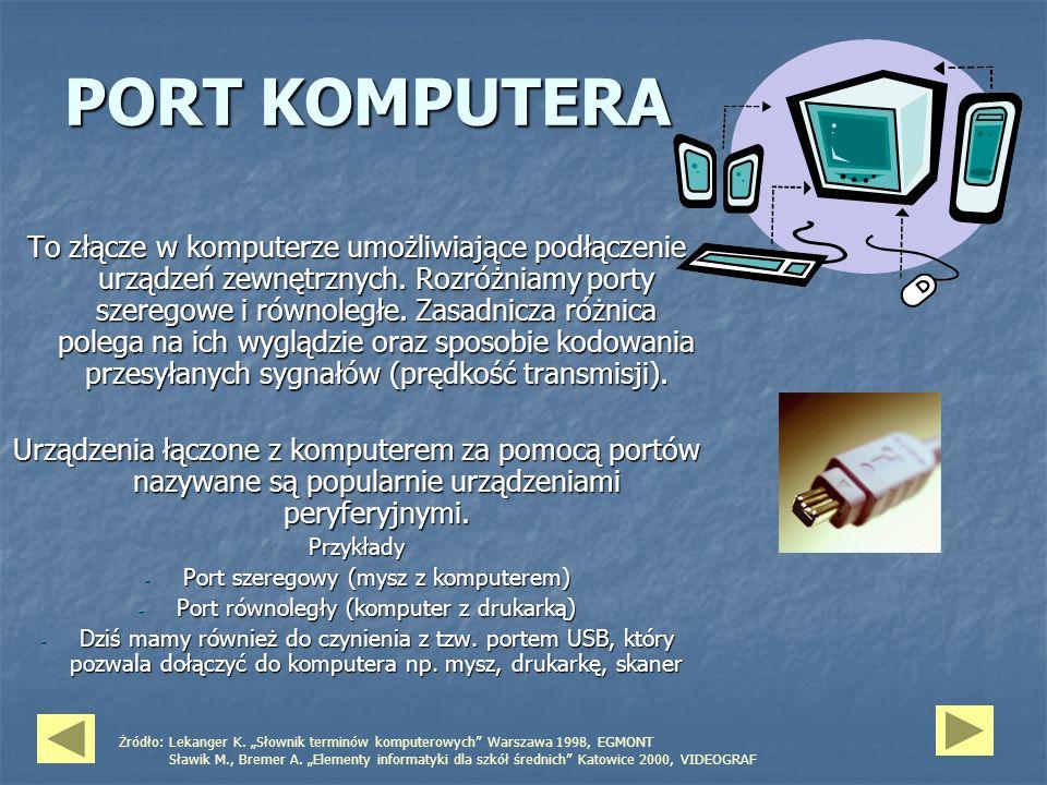 PORT KOMPUTERA To złącze w komputerze umożliwiające podłączenie urządzeń zewnętrznych. Rozróżniamy porty szeregowe i równoległe. Zasadnicza różnica po