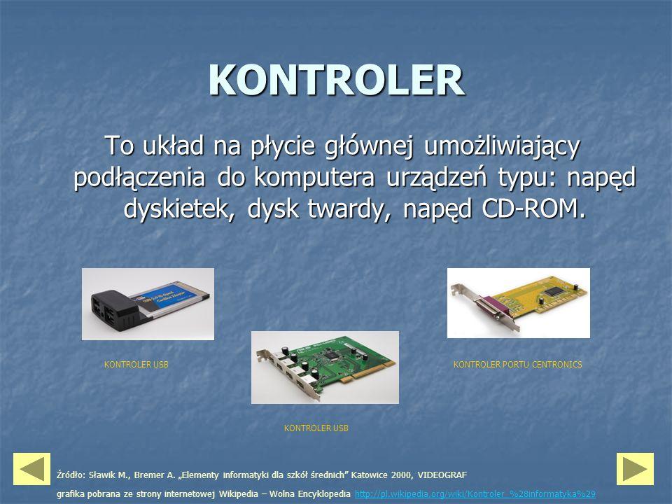 KONTROLER To układ na płycie głównej umożliwiający podłączenia do komputera urządzeń typu: napęd dyskietek, dysk twardy, napęd CD-ROM. KONTROLER USB Ź
