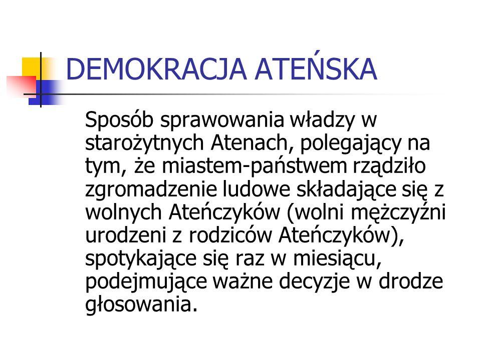 DEMOKRACJA ATEŃSKA Sposób sprawowania władzy w starożytnych Atenach, polegający na tym, że miastem-państwem rządziło zgromadzenie ludowe składające si