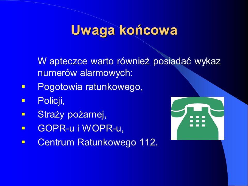 Uwaga końcowa W apteczce warto również posiadać wykaz numerów alarmowych: Pogotowia ratunkowego, Policji, Straży pożarnej, GOPR-u i WOPR-u, Centrum Ratunkowego 112.