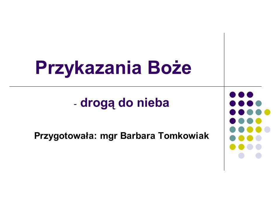 Przykazania Boże - drogą do nieba Przygotowała: mgr Barbara Tomkowiak