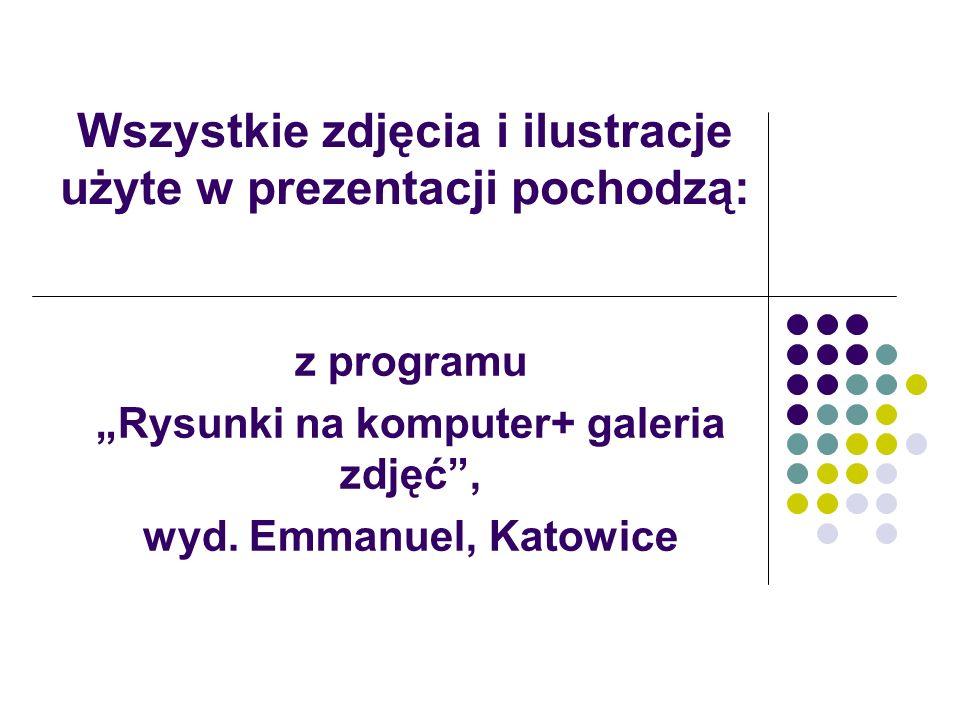 Wszystkie zdjęcia i ilustracje użyte w prezentacji pochodzą: z programu Rysunki na komputer+ galeria zdjęć, wyd. Emmanuel, Katowice