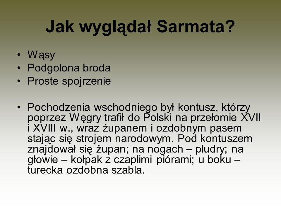 Jak wyglądał Sarmata? Wąsy Podgolona broda Proste spojrzenie Pochodzenia wschodniego był kontusz, którzy poprzez Węgry trafił do Polski na przełomie X