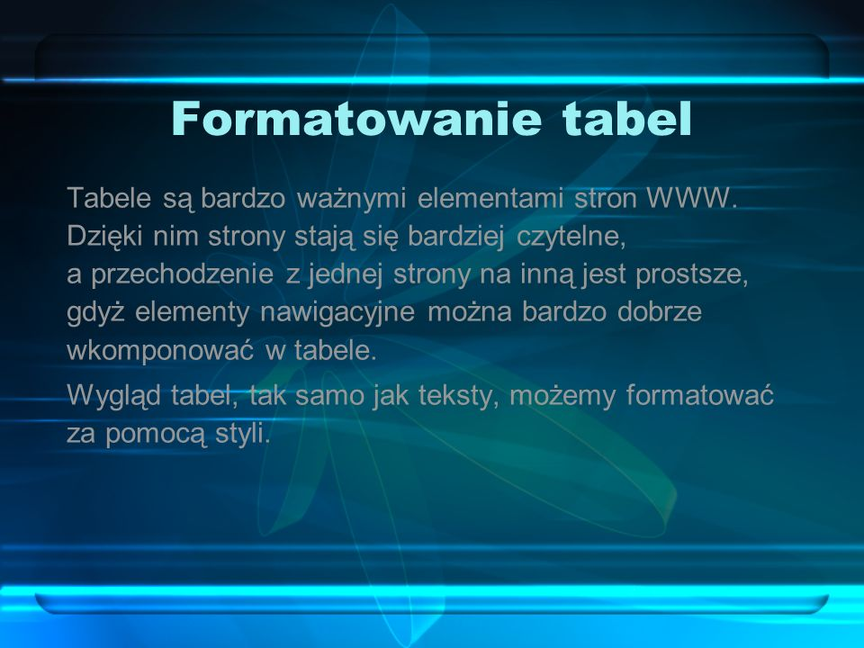 Formatowanie tabel Tabele są bardzo ważnymi elementami stron WWW. Dzięki nim strony stają się bardziej czytelne, a przechodzenie z jednej strony na in