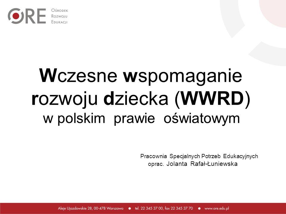 Wczesne wspomaganie rozwoju dziecka (WWRD) w polskim prawie oświatowym Pracownia Specjalnych Potrzeb Edukacyjnych oprac. Jolanta Rafał-Łuniewska