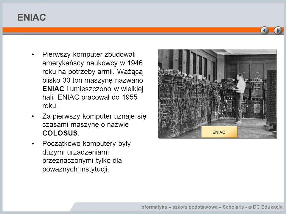 Informatyka – szkoła podstawowa – Scholaris - © DC Edukacja ENIAC Pierwszy komputer zbudowali amerykańscy naukowcy w 1946 roku na potrzeby armii. Ważą