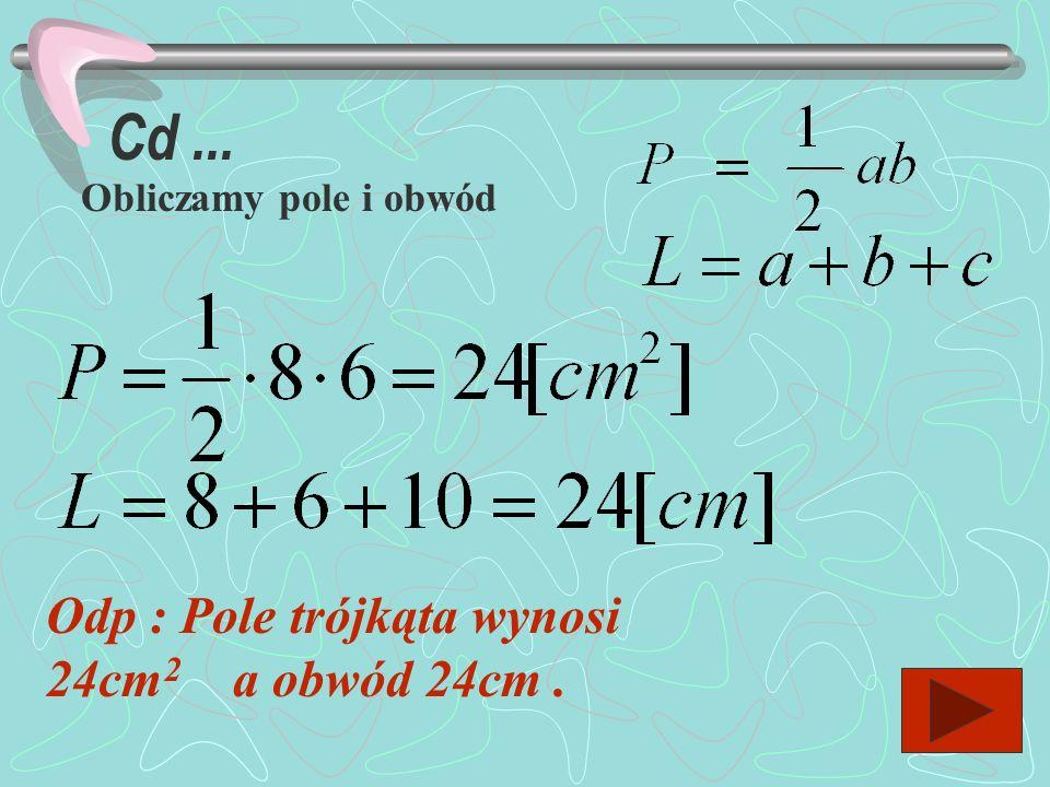 Zad.3 Oblicz pole i obwód trójkąta prostokątnego o przyprostokątnych 6cm i 8cm a b c Dane: a = 8cm b = 6cm Szukane : P=? L= ? 1.Obliczamy przeciwprost