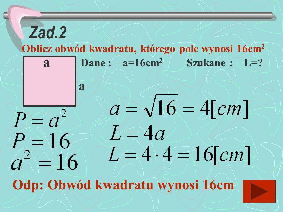 Zad.1 Oblicz pole i obwód kwadratu o boku a=4,5cm a a Dane a=4,5cm szukane P=? L=? Obliczenia: Odp: Obwód kwadratu wynosi 18cm a pole 20,25cm 2