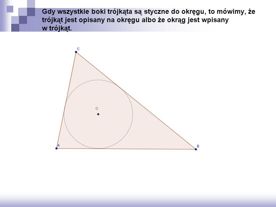 Gdy wszystkie boki trójkąta są styczne do okręgu, to mówimy, że trójkąt jest opisany na okręgu albo że okrąg jest wpisany w trójkąt.