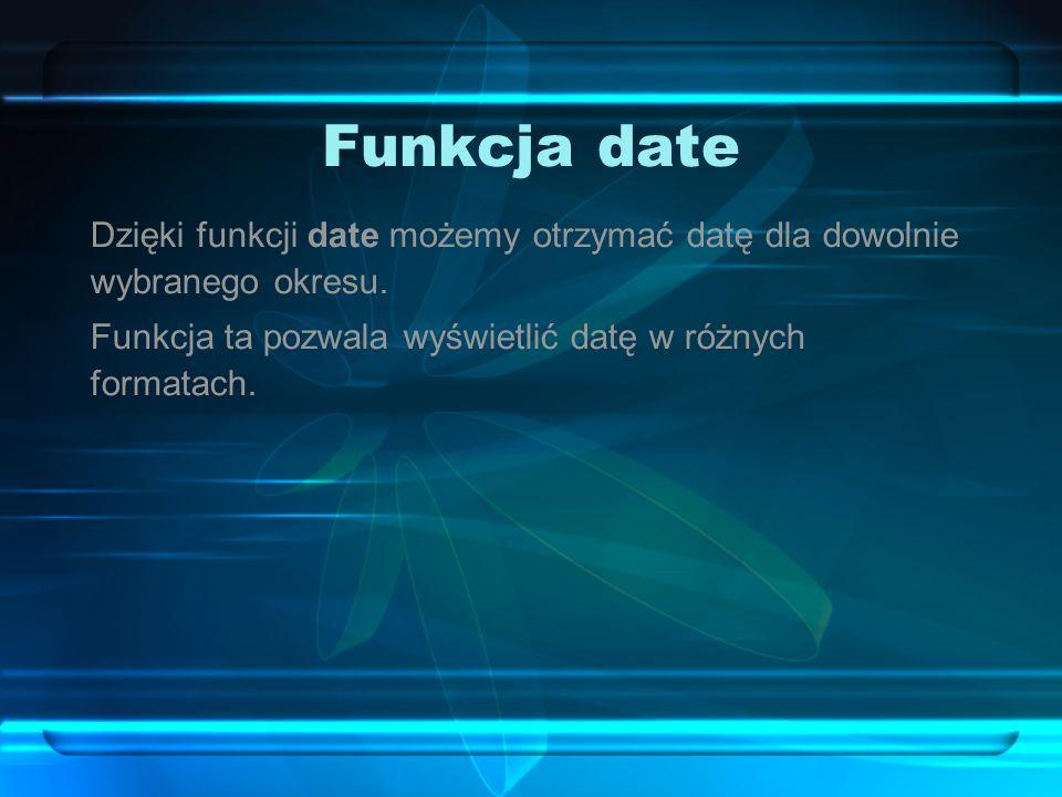 Funkcja date Dzięki funkcji date możemy otrzymać datę dla dowolnie wybranego okresu. Funkcja ta pozwala wyświetlić datę w różnych formatach.