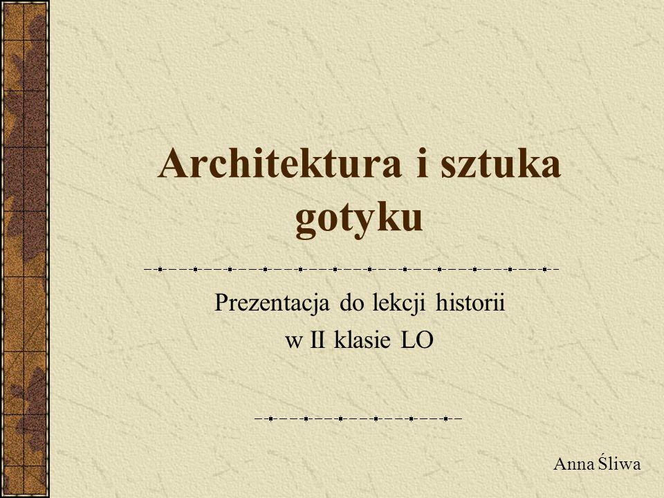 Architektura i sztuka gotyku Prezentacja do lekcji historii w II klasie LO Anna Śliwa