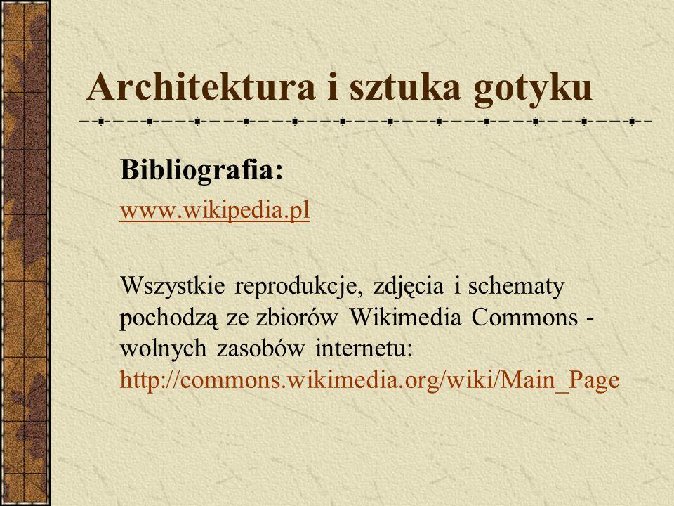 Architektura i sztuka gotyku Bibliografia: www.wikipedia.pl Wszystkie reprodukcje, zdjęcia i schematy pochodzą ze zbiorów Wikimedia Commons - wolnych