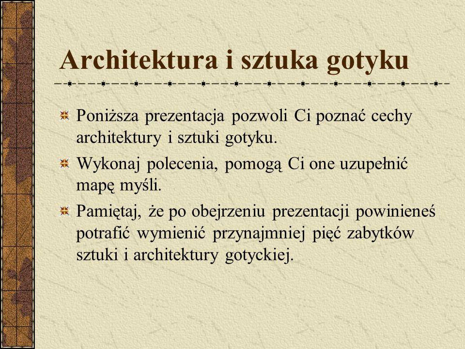 Architektura i sztuka gotyku Poniższa prezentacja pozwoli Ci poznać cechy architektury i sztuki gotyku. Wykonaj polecenia, pomogą Ci one uzupełnić map