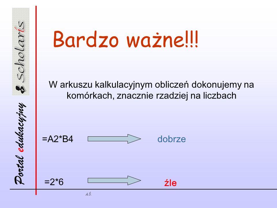 Portal edukacyjny A.Ś. Bardzo ważne!!! W arkuszu kalkulacyjnym obliczeń dokonujemy na komórkach, znacznie rzadziej na liczbach =2*6 =A2*B4dobrze źle
