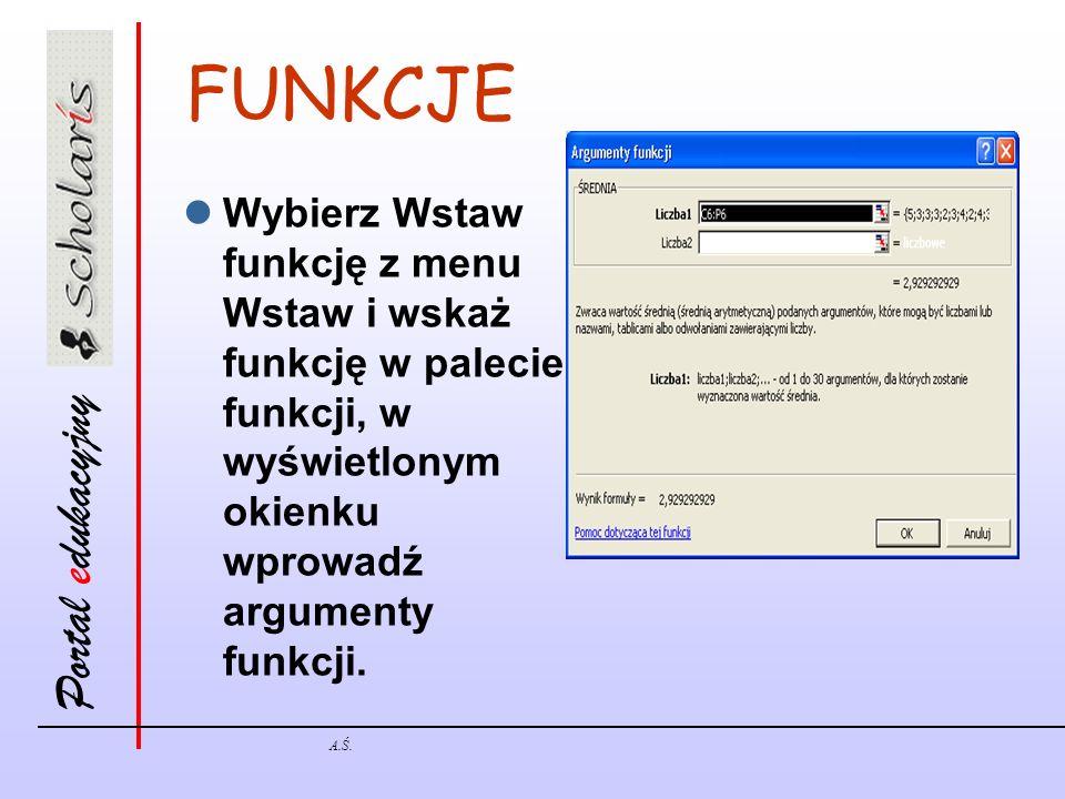 Portal edukacyjny A.Ś. FUNKCJE Wybierz Wstaw funkcję z menu Wstaw i wskaż funkcję w palecie funkcji, w wyświetlonym okienku wprowadź argumenty funkcji