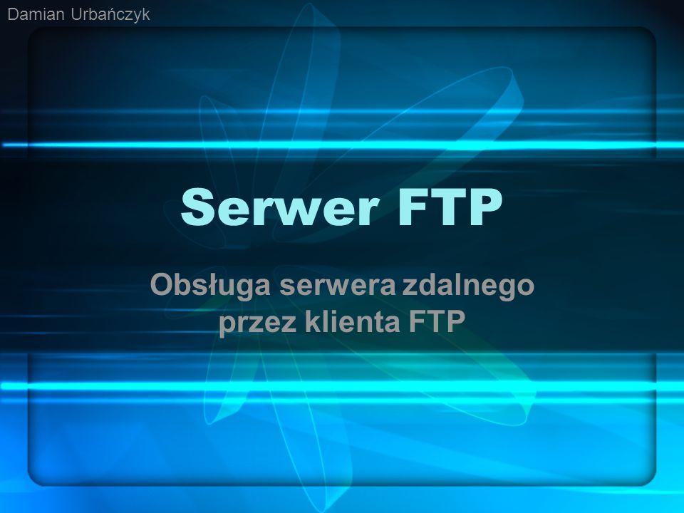 Serwer FTP Obsługa serwera zdalnego przez klienta FTP Damian Urbańczyk