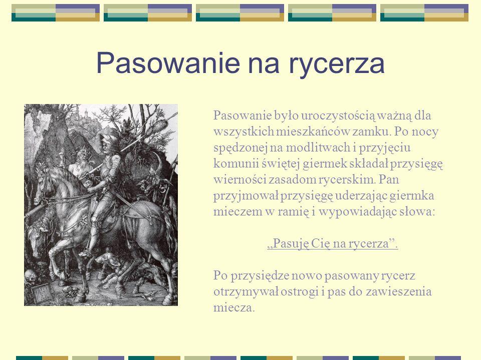 Pasowanie na rycerza Pasowanie było uroczystością ważną dla wszystkich mieszkańców zamku. Po nocy spędzonej na modlitwach i przyjęciu komunii świętej